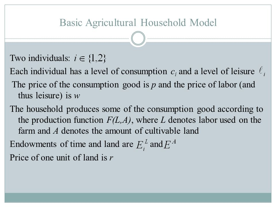Basic Agricultural Household Model Two individuals: Each individual has a level of consumption c i and a level of leisure The price of the consumption