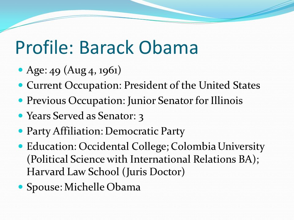 Profile: Barack Obama Age: 49 (Aug 4, 1961) Current Occupation: President of the United States Previous Occupation: Junior Senator for Illinois Years