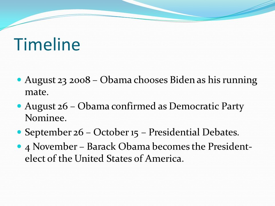 Timeline August 23 2008 – Obama chooses Biden as his running mate. August 26 – Obama confirmed as Democratic Party Nominee. September 26 – October 15