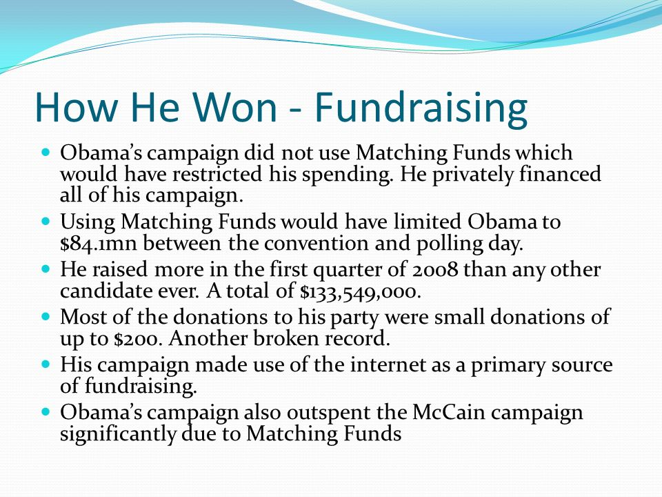 How He Won - Fundraising Obamas campaign did not use Matching Funds which would have restricted his spending. He privately financed all of his campaig
