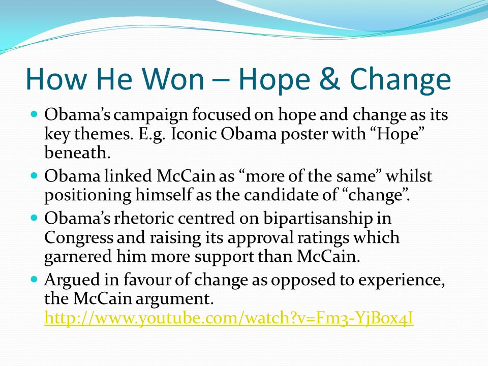 How He Won – Hope & Change Obamas campaign focused on hope and change as its key themes. E.g. Iconic Obama poster with Hope beneath. Obama linked McCa