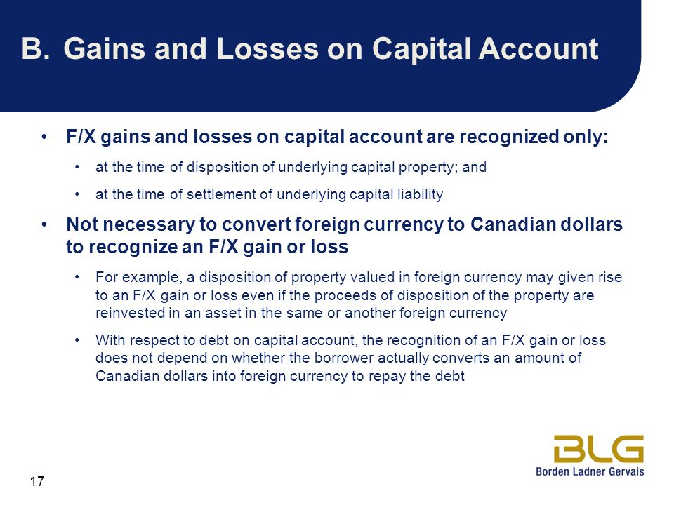 17 B.Gains and Losses on Capital Account F/X gains and losses on capital account are recognized only: at the time of disposition of underlying capital