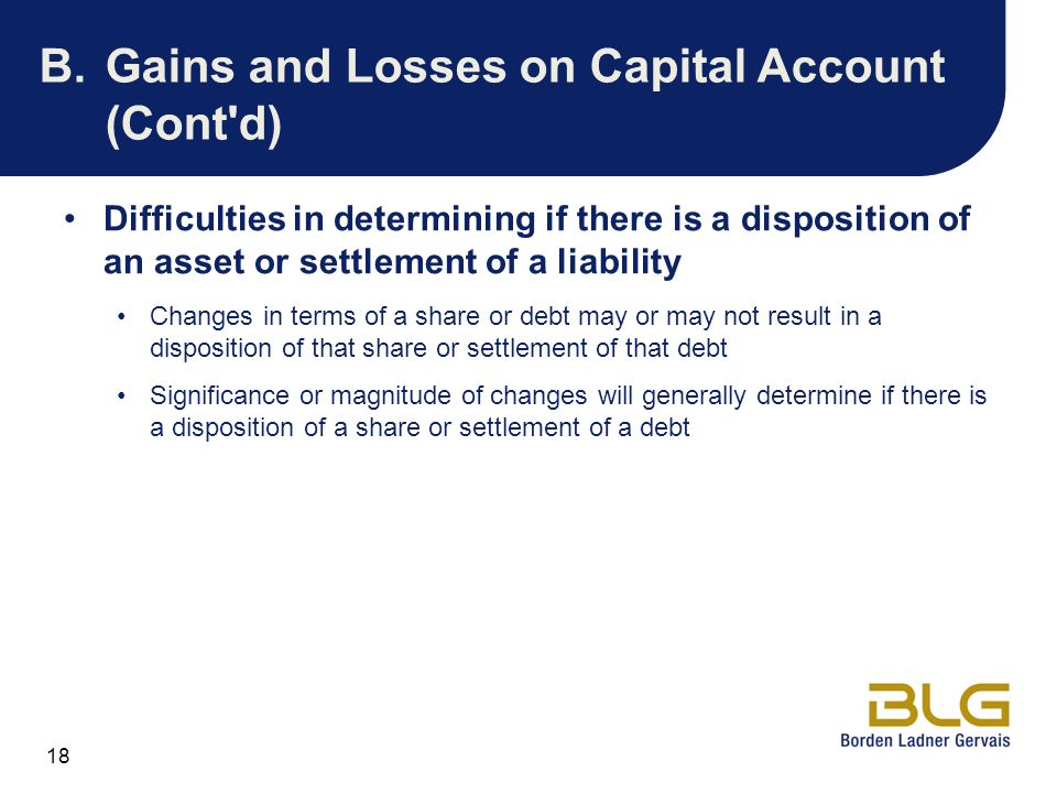 18 B.Gains and Losses on Capital Account (Cont'd) Difficulties in determining if there is a disposition of an asset or settlement of a liability Chang