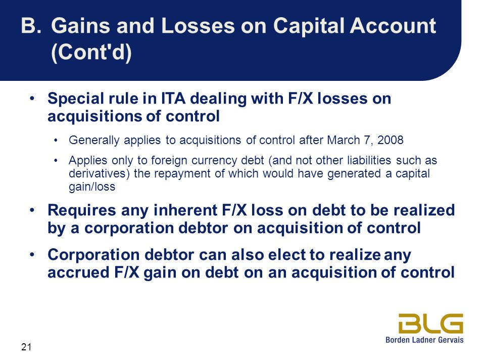 21 B.Gains and Losses on Capital Account (Cont'd) Special rule in ITA dealing with F/X losses on acquisitions of control Generally applies to acquisit