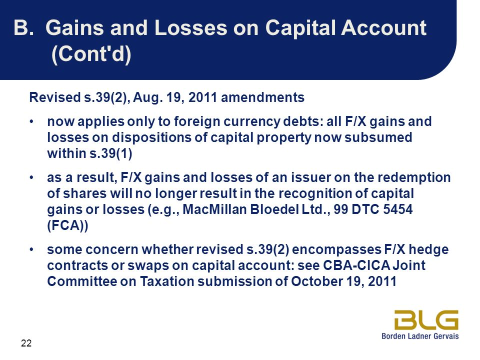 22 B.Gains and Losses on Capital Account (Cont'd) Revised s.39(2), Aug. 19, 2011 amendments now applies only to foreign currency debts: all F/X gains