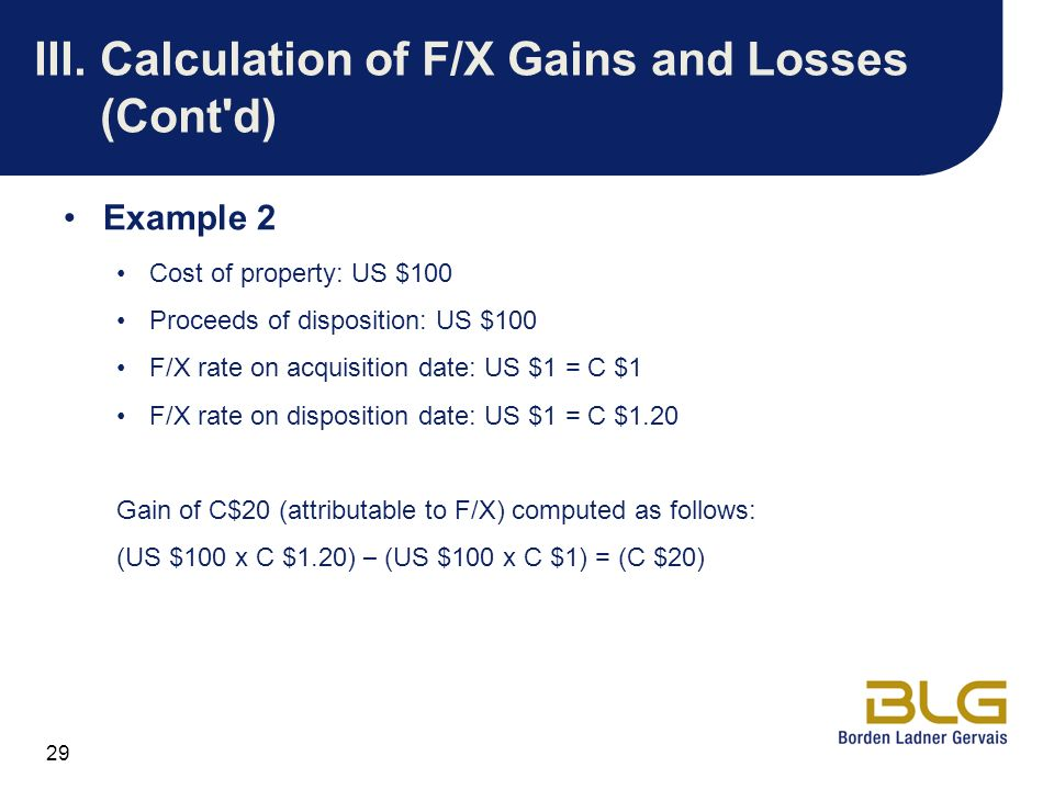 29 III.Calculation of F/X Gains and Losses (Cont'd) Example 2 Cost of property: US $100 Proceeds of disposition: US $100 F/X rate on acquisition date: