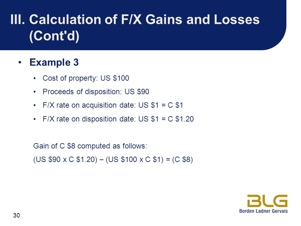 30 III.Calculation of F/X Gains and Losses (Cont'd) Example 3 Cost of property: US $100 Proceeds of disposition: US $90 F/X rate on acquisition date: