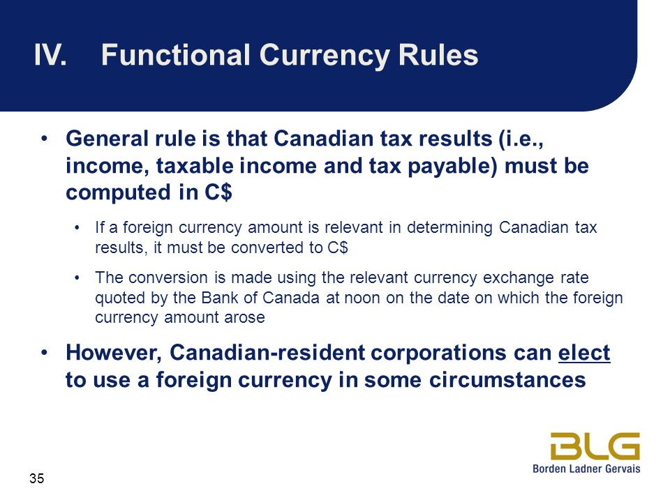 35 IV.Functional Currency Rules General rule is that Canadian tax results (i.e., income, taxable income and tax payable) must be computed in C$ If a f