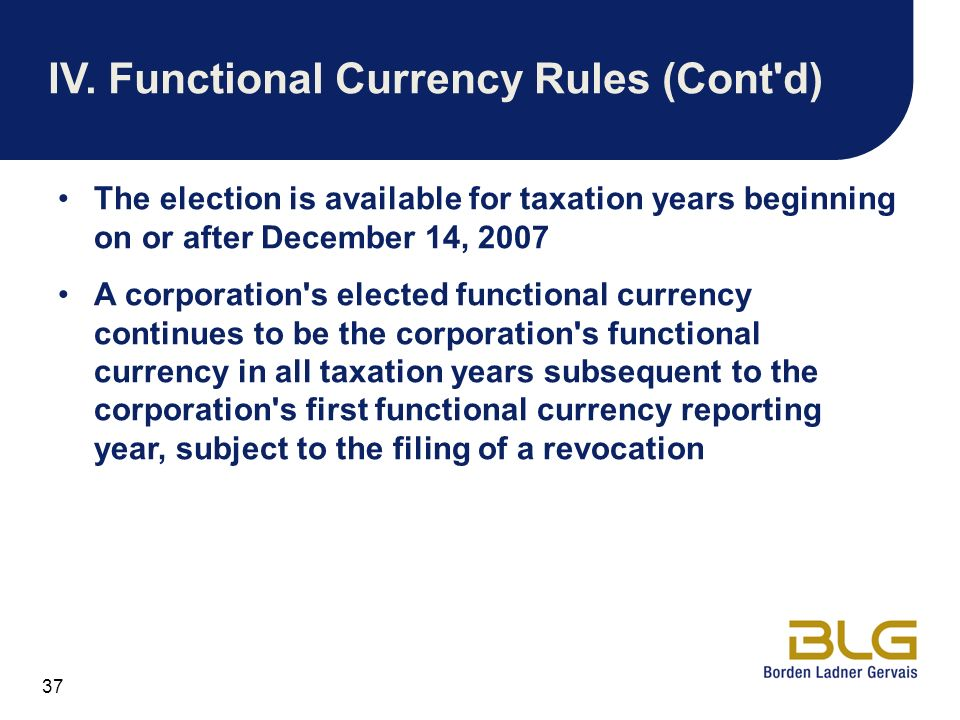 37 IV.Functional Currency Rules (Cont'd) The election is available for taxation years beginning on or after December 14, 2007 A corporation's elected