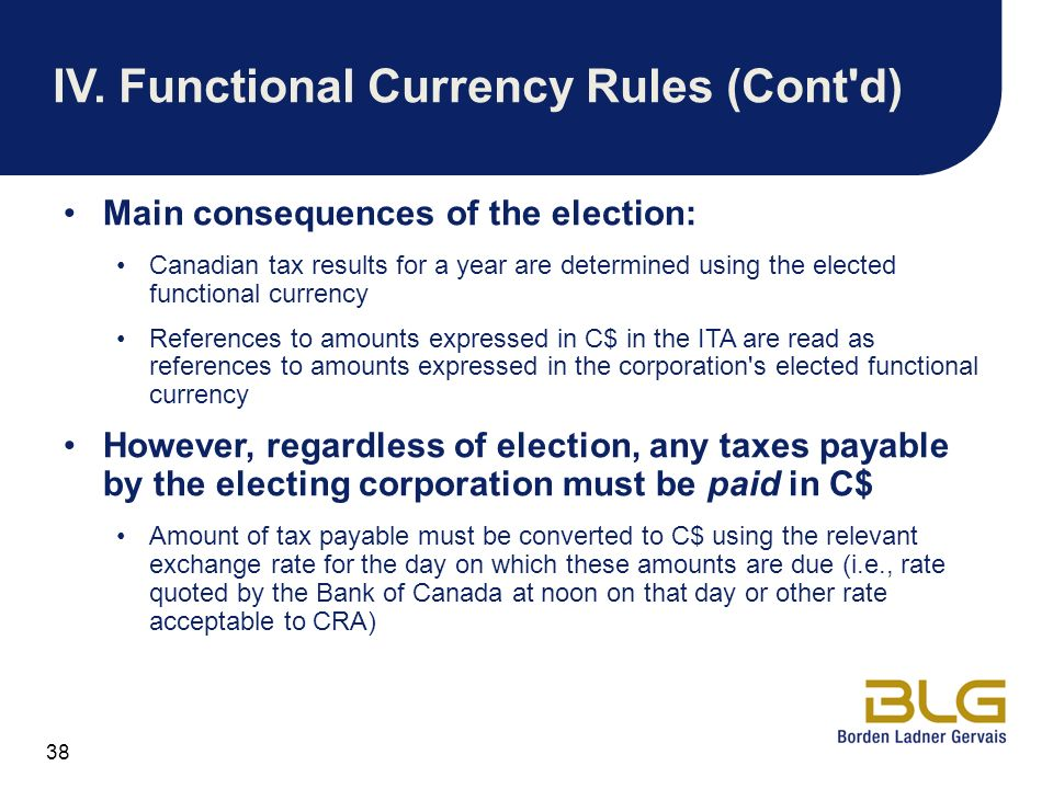 38 IV.Functional Currency Rules (Cont'd) Main consequences of the election: Canadian tax results for a year are determined using the elected functiona