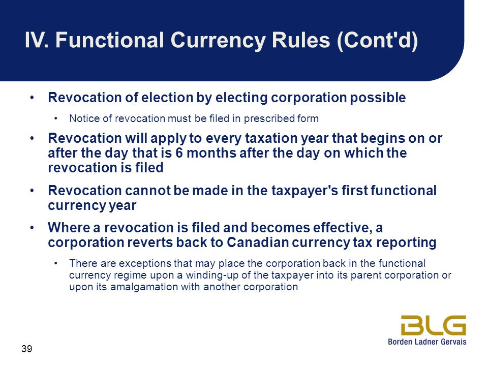 39 IV.Functional Currency Rules (Cont'd) Revocation of election by electing corporation possible Notice of revocation must be filed in prescribed form
