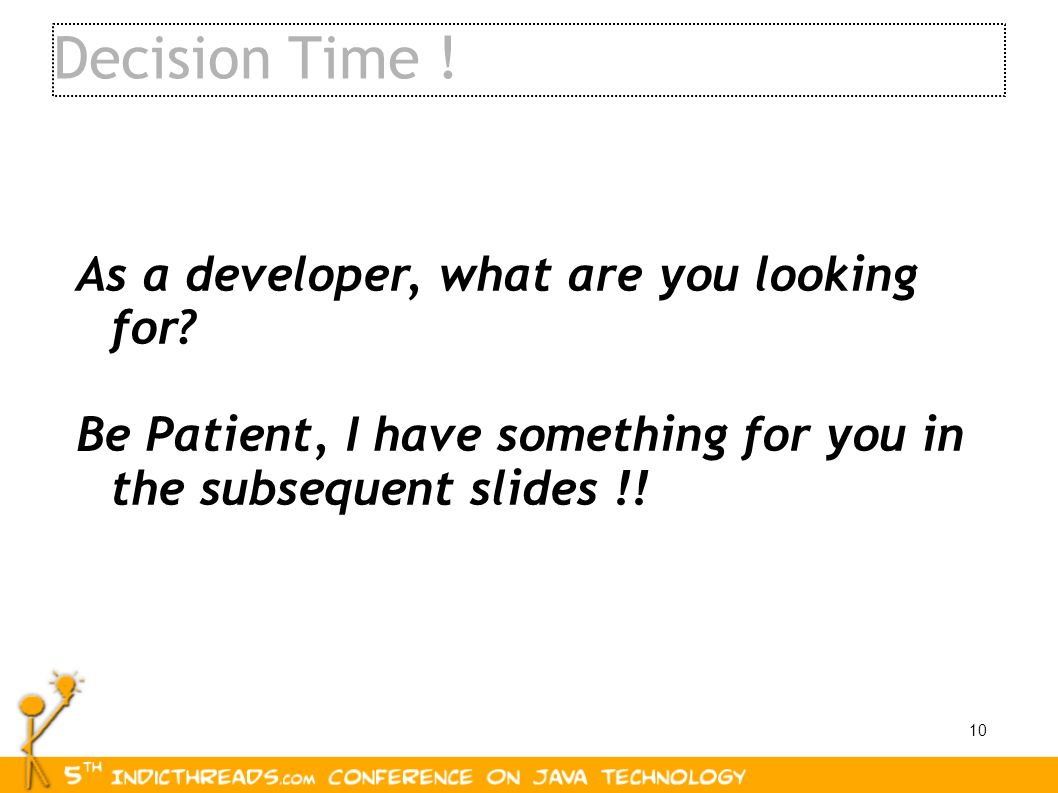 10 As a developer, what are you looking for? Be Patient, I have something for you in the subsequent slides !! Decision Time !