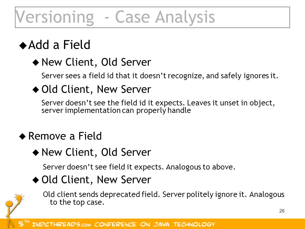 26 Versioning - Case Analysis Add a Field New Client, Old Server Server sees a field id that it doesnt recognize, and safely ignores it. Old Client, N