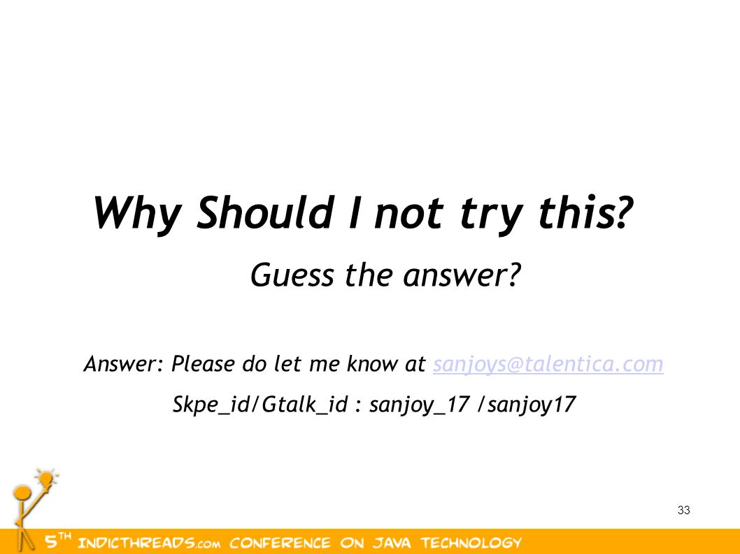 33 Why Should I not try this? Guess the answer? Answer: Please do let me know at sanjoys@talentica.comsanjoys@talentica.com Skpe_id/Gtalk_id : sanjoy_