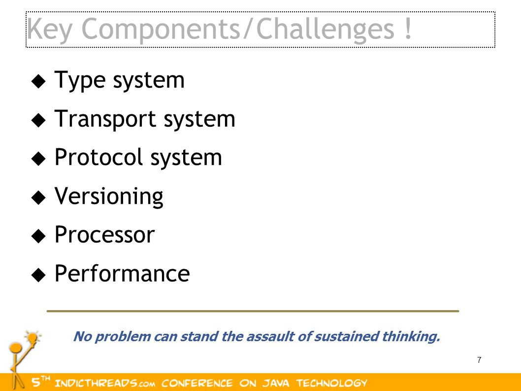 7 Key Components/Challenges ! Type system Transport system Protocol system Versioning Processor Performance No problem can stand the assault of sustai