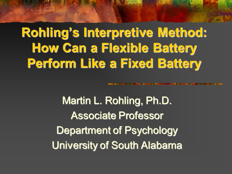 Rohlings Interpretive Method: How Can a Flexible Battery Perform Like a Fixed Battery Martin L. Rohling, Ph.D. Associate Professor Department of Psych