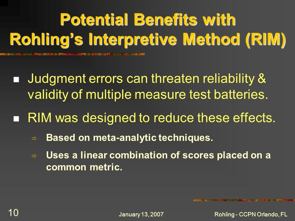 January 13, 2007Rohling - CCPN Orlando, FL 10 Potential Benefits with Rohlings Interpretive Method (RIM) Judgment errors can threaten reliability & validity of multiple measure test batteries.