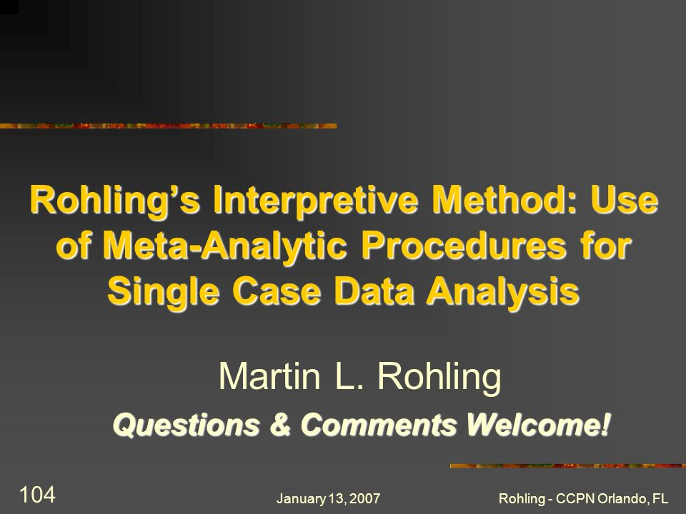 January 13, 2007Rohling - CCPN Orlando, FL 104 Rohlings Interpretive Method: Use of Meta-Analytic Procedures for Single Case Data Analysis Martin L. R