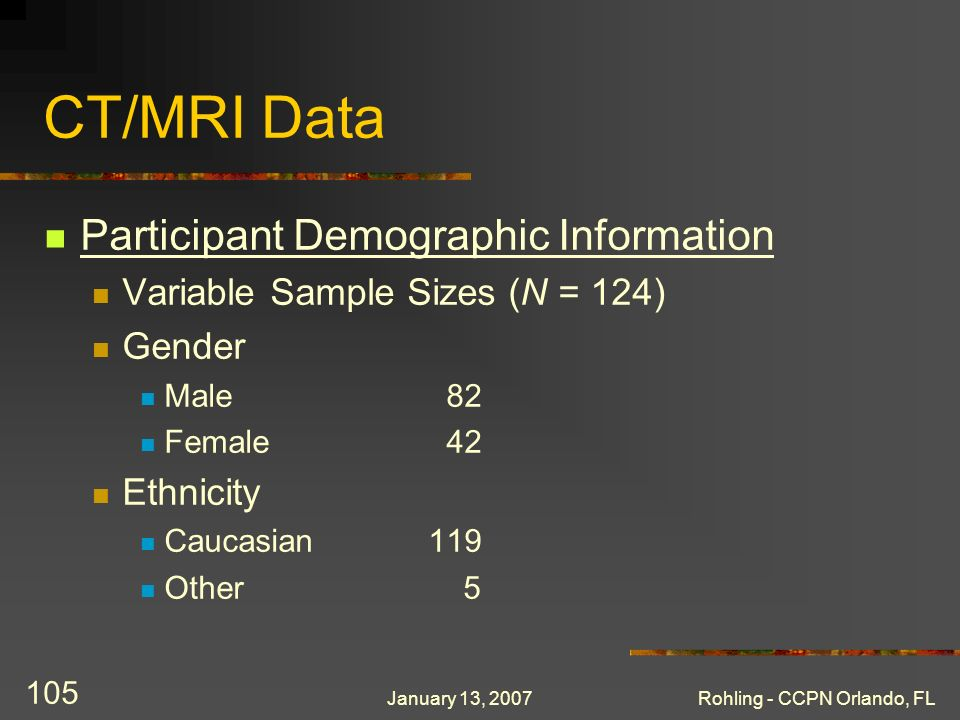 January 13, 2007Rohling - CCPN Orlando, FL 105 CT/MRI Data Participant Demographic Information Variable Sample Sizes (N = 124) Gender Male 82 Female 42 Ethnicity Caucasian119 Other 5