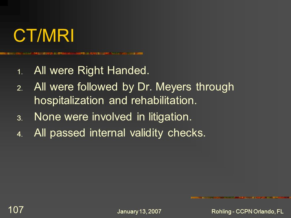 January 13, 2007Rohling - CCPN Orlando, FL 107 CT/MRI 1. All were Right Handed. 2. All were followed by Dr. Meyers through hospitalization and rehabil