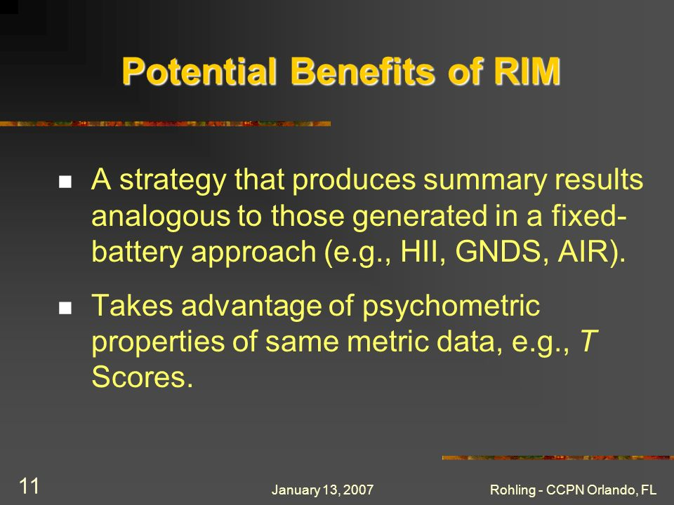 January 13, 2007Rohling - CCPN Orlando, FL 11 Potential Benefits of RIM A strategy that produces summary results analogous to those generated in a fix