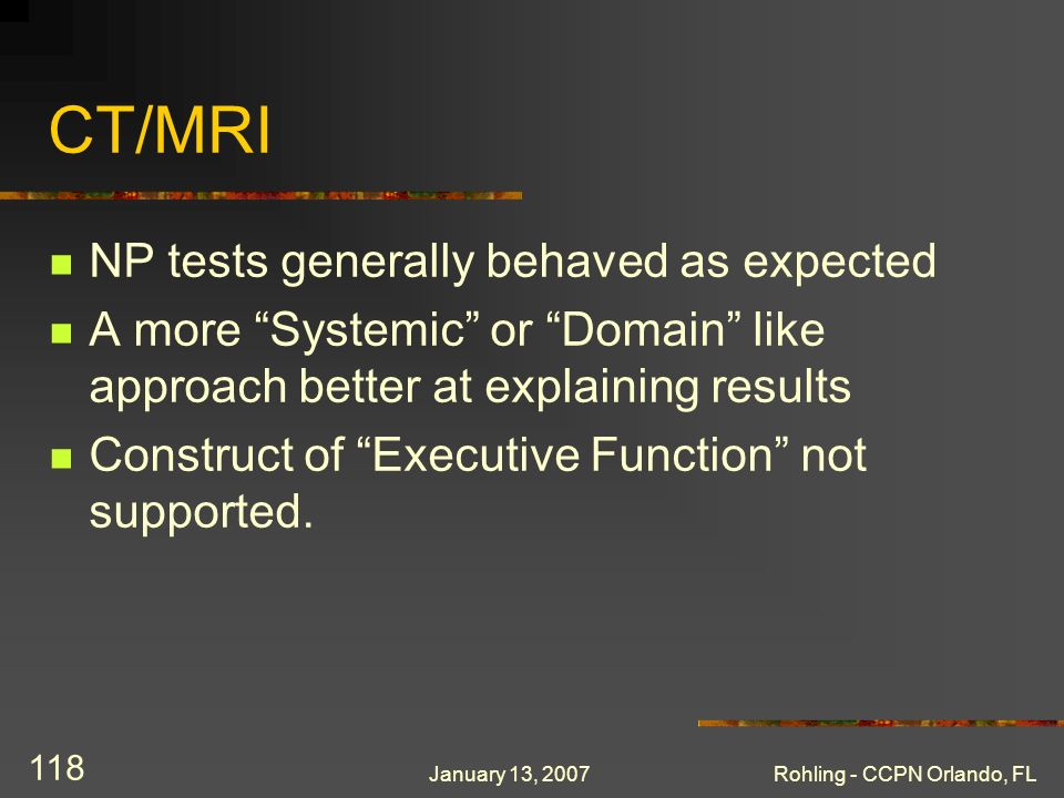 January 13, 2007Rohling - CCPN Orlando, FL 118 CT/MRI NP tests generally behaved as expected A more Systemic or Domain like approach better at explaining results Construct of Executive Function not supported.