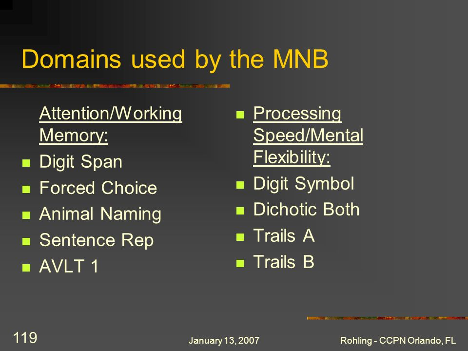 January 13, 2007Rohling - CCPN Orlando, FL 119 Domains used by the MNB Attention/Working Memory: Digit Span Forced Choice Animal Naming Sentence Rep A
