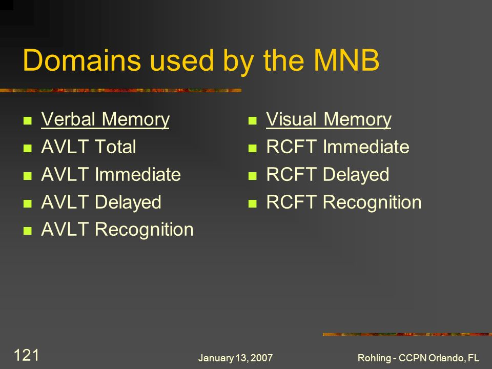 January 13, 2007Rohling - CCPN Orlando, FL 121 Domains used by the MNB Verbal Memory AVLT Total AVLT Immediate AVLT Delayed AVLT Recognition Visual Me