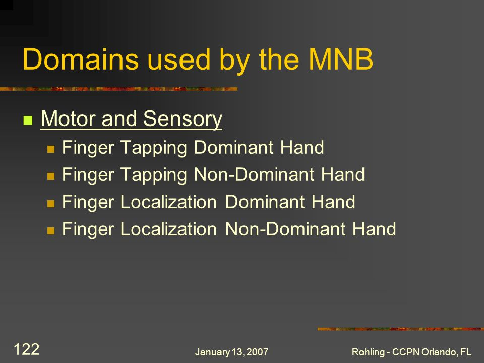 January 13, 2007Rohling - CCPN Orlando, FL 122 Domains used by the MNB Motor and Sensory Finger Tapping Dominant Hand Finger Tapping Non-Dominant Hand Finger Localization Dominant Hand Finger Localization Non-Dominant Hand