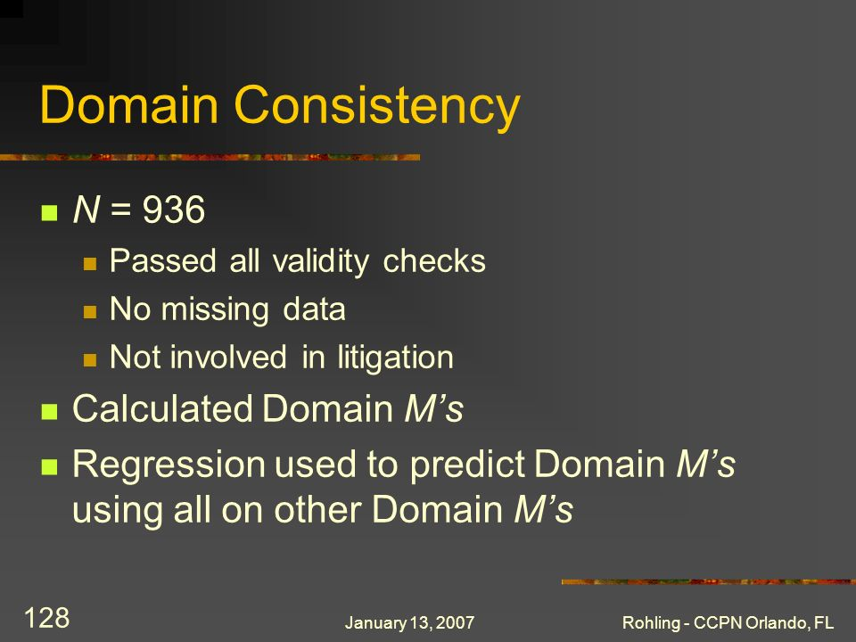 January 13, 2007Rohling - CCPN Orlando, FL 128 Domain Consistency N = 936 Passed all validity checks No missing data Not involved in litigation Calculated Domain Ms Regression used to predict Domain Ms using all on other Domain Ms