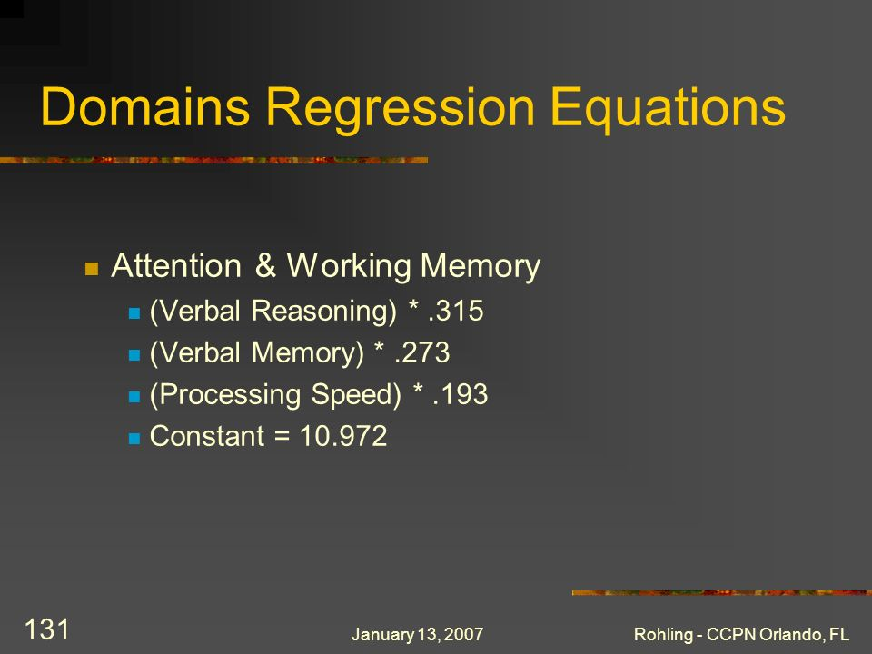 January 13, 2007Rohling - CCPN Orlando, FL 131 Domains Regression Equations Attention & Working Memory (Verbal Reasoning) *.315 (Verbal Memory) *.273 (Processing Speed) *.193 Constant = 10.972