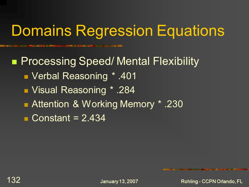 January 13, 2007Rohling - CCPN Orlando, FL 132 Domains Regression Equations Processing Speed/ Mental Flexibility Verbal Reasoning *.401 Visual Reasoni