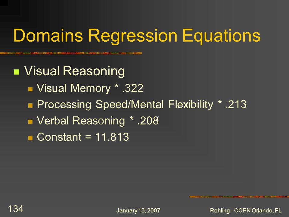 January 13, 2007Rohling - CCPN Orlando, FL 134 Domains Regression Equations Visual Reasoning Visual Memory *.322 Processing Speed/Mental Flexibility *.213 Verbal Reasoning *.208 Constant = 11.813