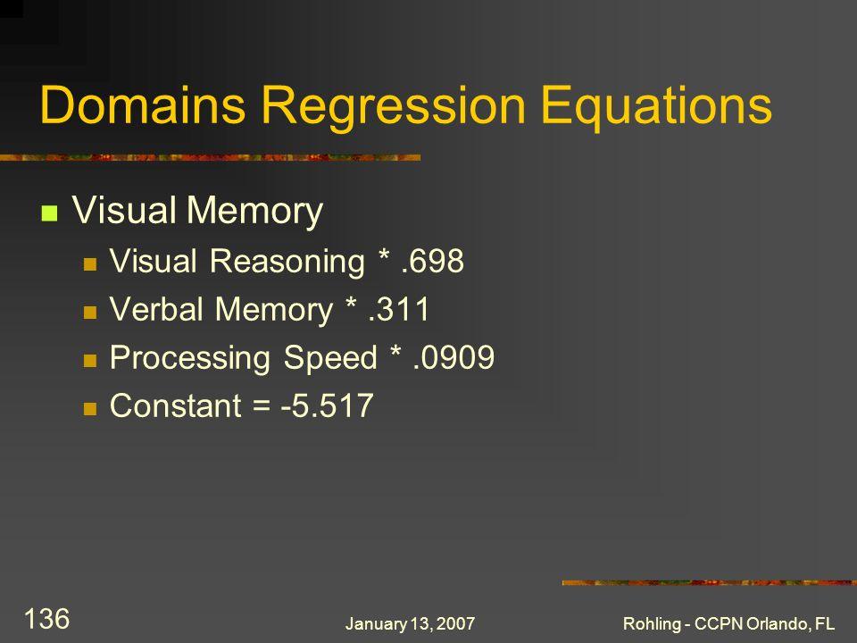 January 13, 2007Rohling - CCPN Orlando, FL 136 Domains Regression Equations Visual Memory Visual Reasoning *.698 Verbal Memory *.311 Processing Speed *.0909 Constant = -5.517