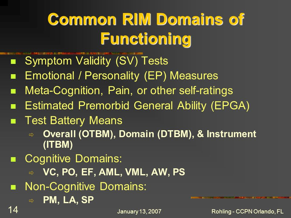 January 13, 2007Rohling - CCPN Orlando, FL 14 Common RIM Domains of Functioning Symptom Validity (SV) Tests Emotional / Personality (EP) Measures Meta