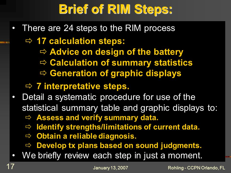 January 13, 2007Rohling - CCPN Orlando, FL 17 Brief of RIM Steps: There are 24 steps to the RIM process 17 calculation steps: Advice on design of the battery Calculation of summary statistics Generation of graphic displays 7 interpretative steps.