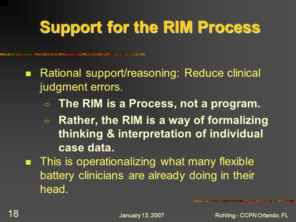 January 13, 2007Rohling - CCPN Orlando, FL 18 Support for the RIM Process Rational support/reasoning: Reduce clinical judgment errors. The RIM is a Pr