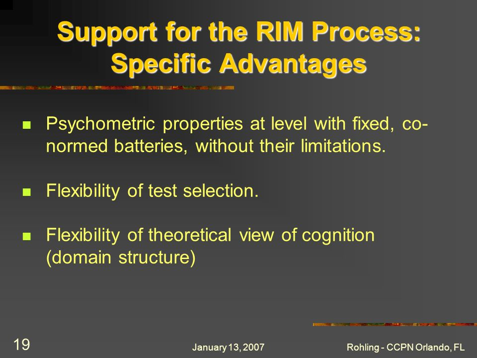 January 13, 2007Rohling - CCPN Orlando, FL 19 Support for the RIM Process: Specific Advantages Psychometric properties at level with fixed, co- normed batteries, without their limitations.