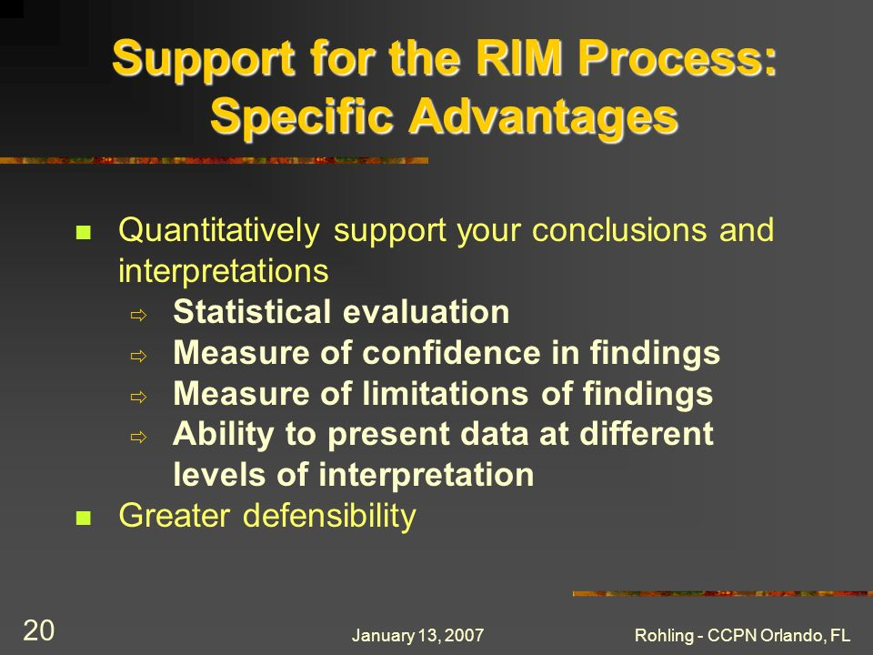 January 13, 2007Rohling - CCPN Orlando, FL 20 Support for the RIM Process: Specific Advantages Quantitatively support your conclusions and interpretations Statistical evaluation Measure of confidence in findings Measure of limitations of findings Ability to present data at different levels of interpretation Greater defensibility
