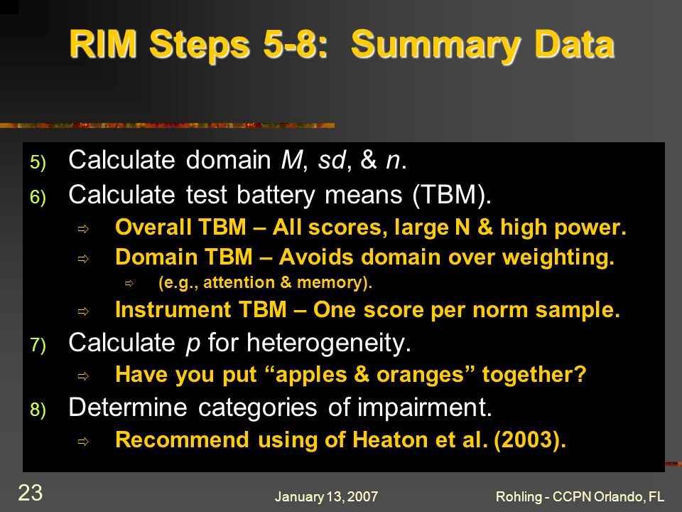 January 13, 2007Rohling - CCPN Orlando, FL 23 RIM Steps 5-8: Summary Data 5) Calculate domain M, sd, & n. 6) Calculate test battery means (TBM). Overa