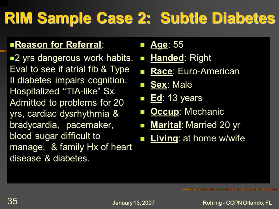 January 13, 2007Rohling - CCPN Orlando, FL 35 RIM Sample Case 2: Subtle Diabetes Reason for Referral: 2 yrs dangerous work habits. Eval to see if atri