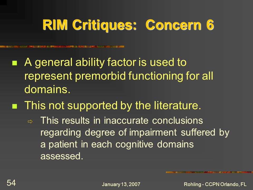 January 13, 2007Rohling - CCPN Orlando, FL 54 RIM Critiques: Concern 6 A general ability factor is used to represent premorbid functioning for all dom
