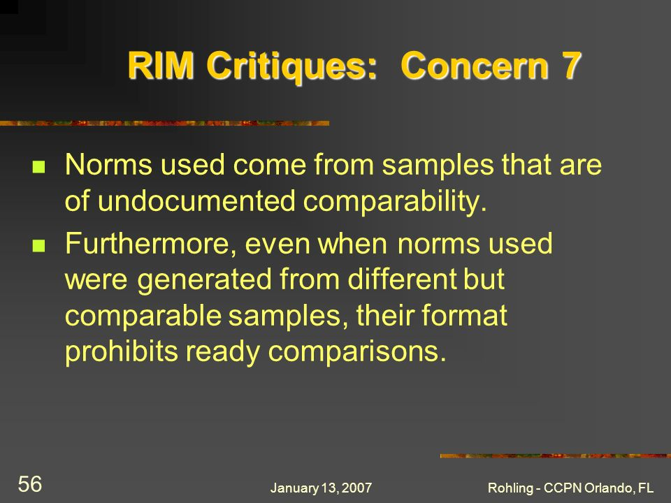 January 13, 2007Rohling - CCPN Orlando, FL 56 RIM Critiques: Concern 7 Norms used come from samples that are of undocumented comparability. Furthermor