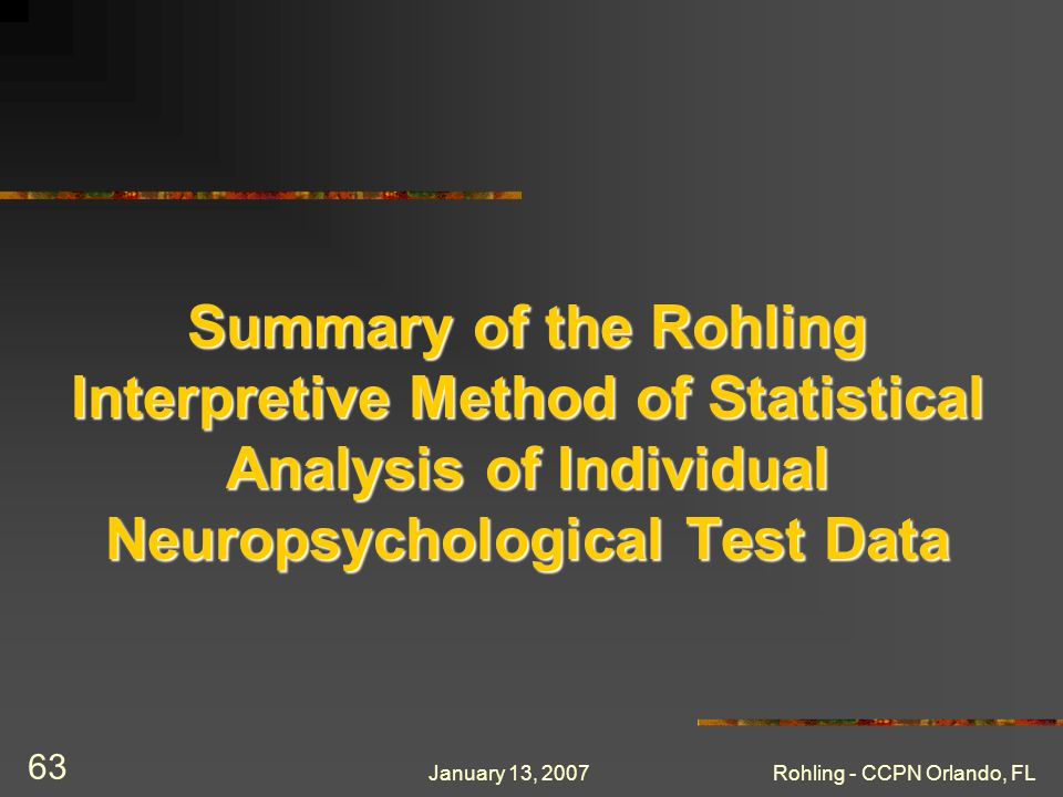 January 13, 2007Rohling - CCPN Orlando, FL 63 Summary of the Rohling Interpretive Method of Statistical Analysis of Individual Neuropsychological Test Data