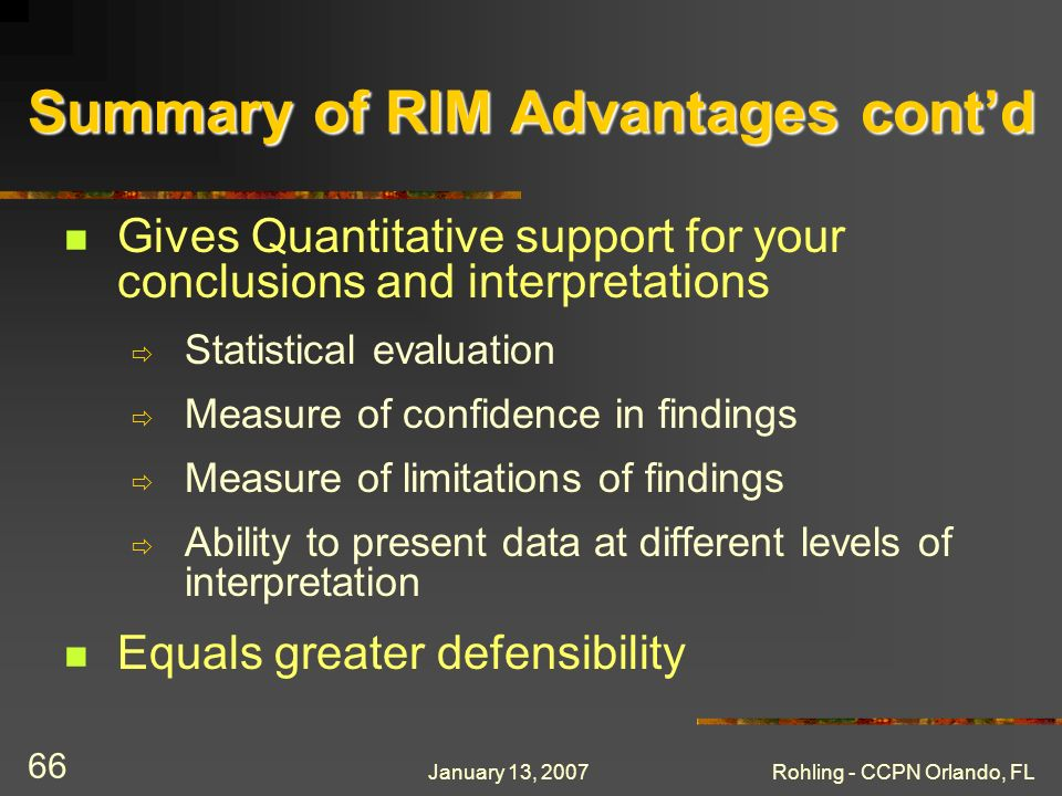 January 13, 2007Rohling - CCPN Orlando, FL 66 Summary of RIM Advantages contd Gives Quantitative support for your conclusions and interpretations Statistical evaluation Measure of confidence in findings Measure of limitations of findings Ability to present data at different levels of interpretation Equals greater defensibility