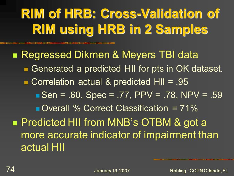 January 13, 2007Rohling - CCPN Orlando, FL 74 RIM of HRB: Cross-Validation of RIM using HRB in 2 Samples Regressed Dikmen & Meyers TBI data Generated a predicted HII for pts in OK dataset.