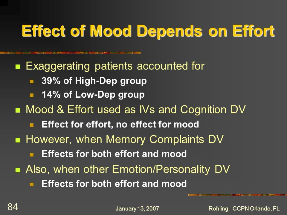 January 13, 2007Rohling - CCPN Orlando, FL 84 Exaggerating patients accounted for 39% of High-Dep group 14% of Low-Dep group Mood & Effort used as IVs