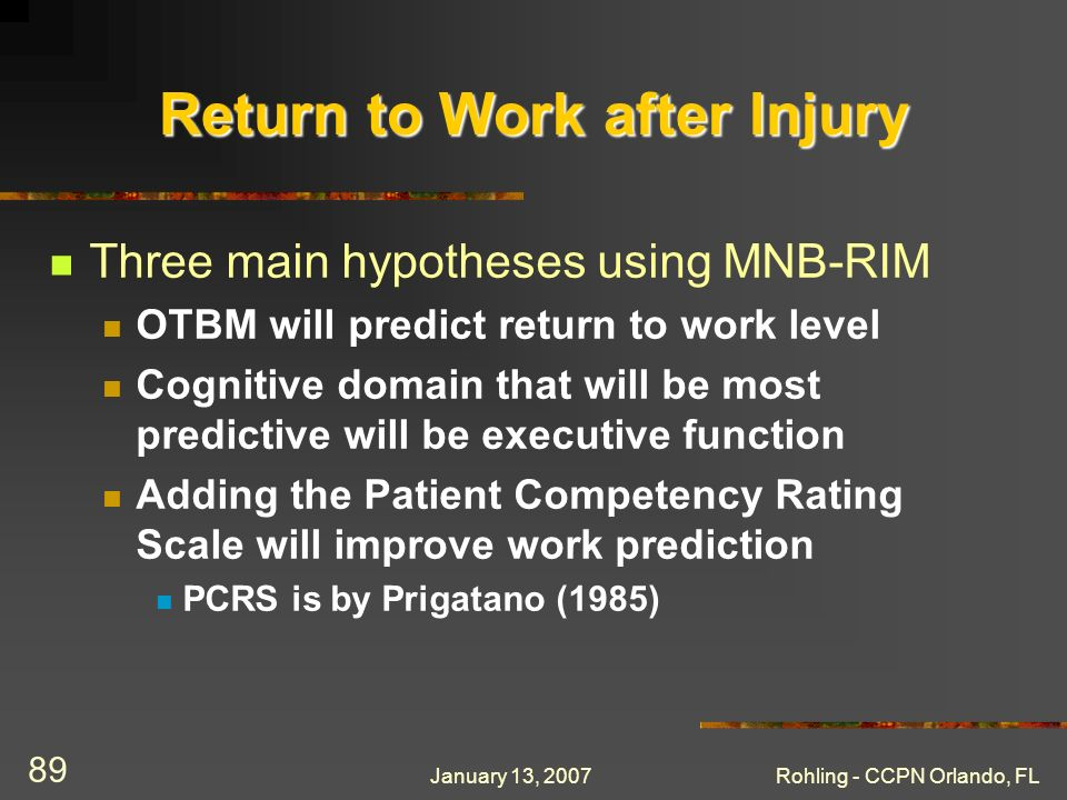 January 13, 2007Rohling - CCPN Orlando, FL 89 Return to Work after Injury Three main hypotheses using MNB-RIM OTBM will predict return to work level C