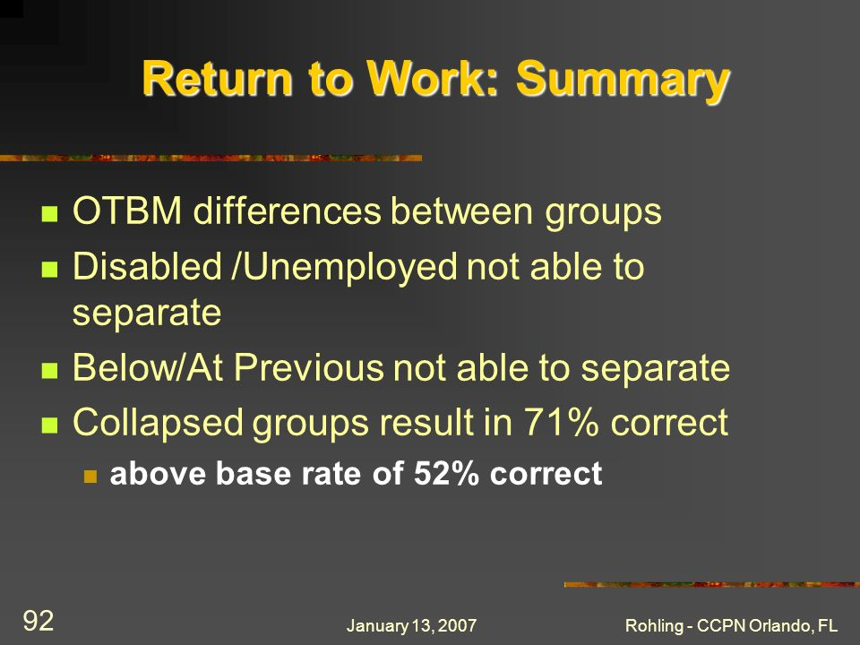 January 13, 2007Rohling - CCPN Orlando, FL 92 Return to Work: Summary OTBM differences between groups Disabled /Unemployed not able to separate Below/At Previous not able to separate Collapsed groups result in 71% correct above base rate of 52% correct