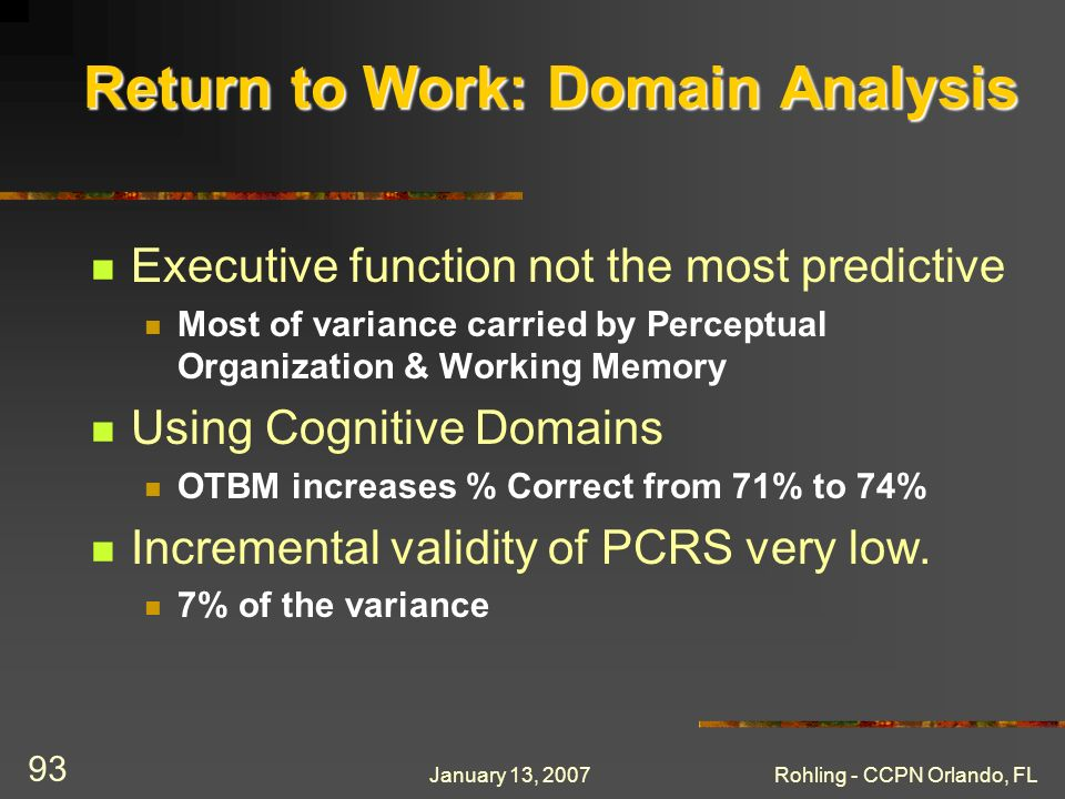 January 13, 2007Rohling - CCPN Orlando, FL 93 Return to Work: Domain Analysis Executive function not the most predictive Most of variance carried by Perceptual Organization & Working Memory Using Cognitive Domains OTBM increases % Correct from 71% to 74% Incremental validity of PCRS very low.